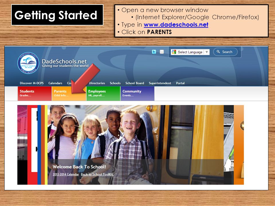 Getting Started Open a new browser window (Internet Explorer/Google Chrome/Firefox) Type in www.dadeschools.net www.dadeschools.net Click on PARENTS O