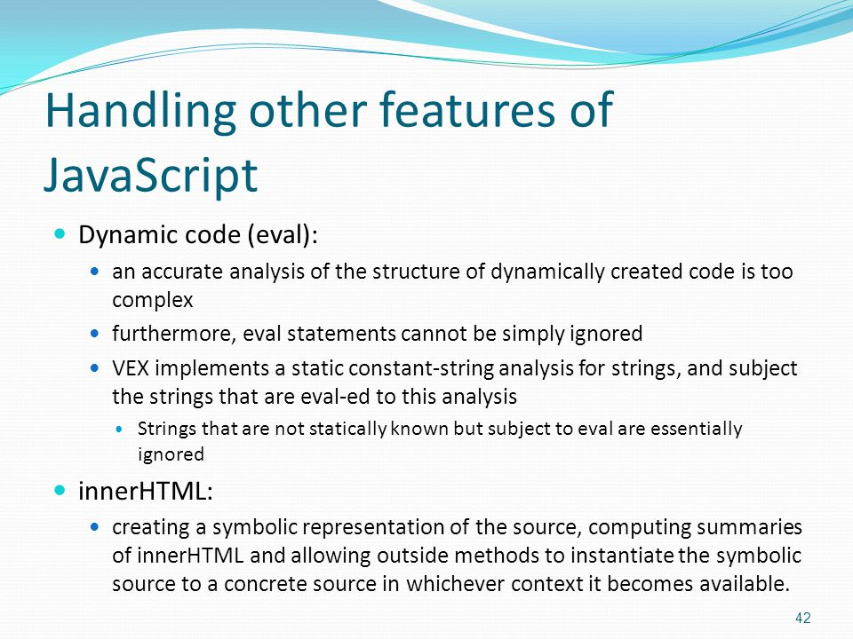 Handling other features of JavaScript Dynamic code (eval): an accurate analysis of the structure of dynamically created code is too complex furthermore, eval statements cannot be simply ignored VEX implements a static constant-string analysis for strings, and subject the strings that are eval-ed to this analysis Strings that are not statically known but subject to eval are essentially ignored innerHTML: creating a symbolic representation of the source, computing summaries of innerHTML and allowing outside methods to instantiate the symbolic source to a concrete source in whichever context it becomes available.