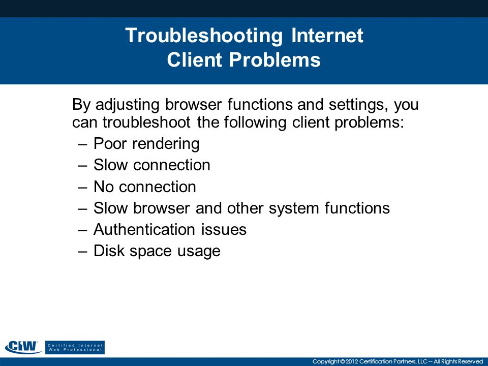 Copyright © 2012 Certification Partners, LLC -- All Rights Reserved Troubleshooting Internet Client Problems By adjusting browser functions and settings, you can troubleshoot the following client problems: –Poor rendering –Slow connection –No connection –Slow browser and other system functions –Authentication issues –Disk space usage