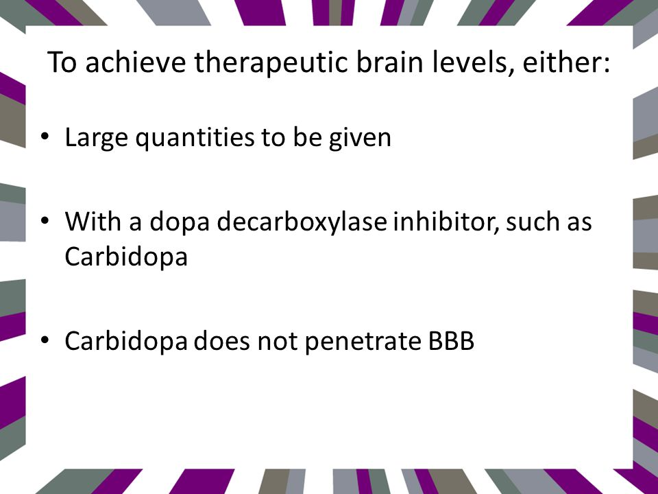 To achieve therapeutic brain levels, either: Large quantities to be given With a dopa decarboxylase inhibitor, such as Carbidopa Carbidopa does not penetrate BBB
