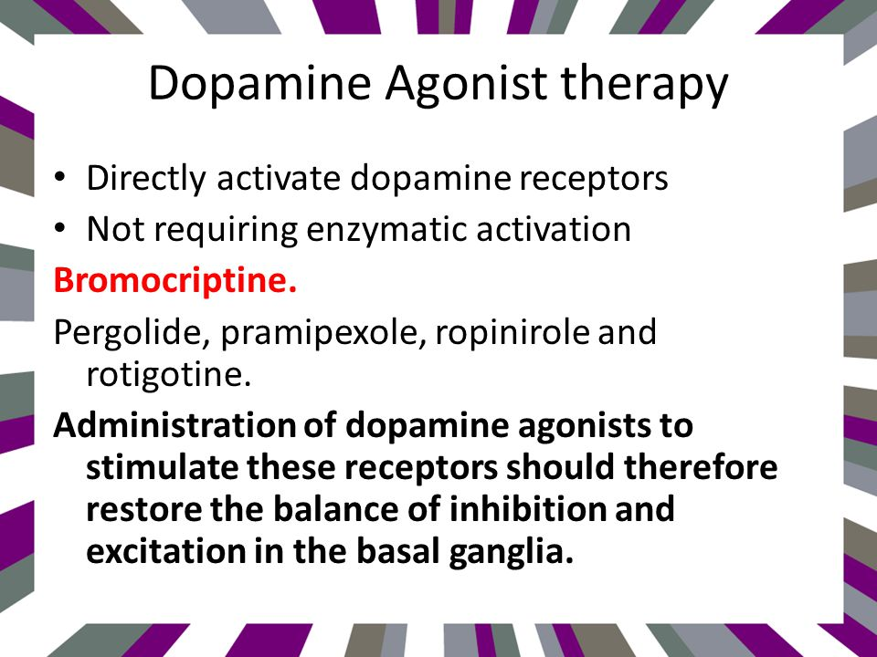 Dopamine Agonist therapy Directly activate dopamine receptors Not requiring enzymatic activation Bromocriptine.