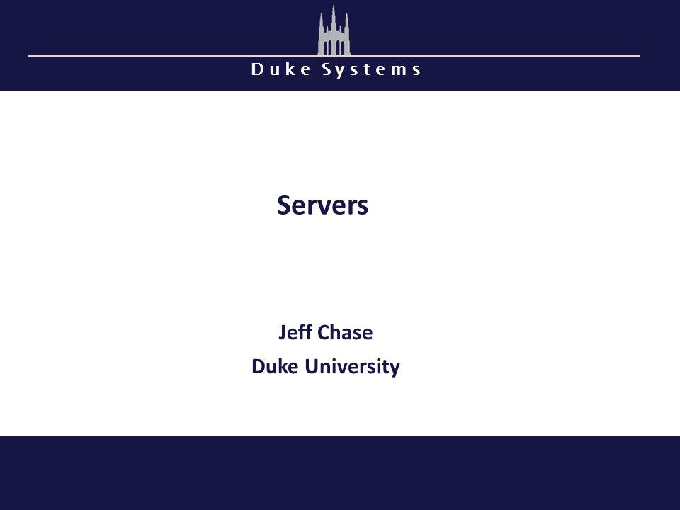 D u k e S y s t e m s Servers Jeff Chase Duke University