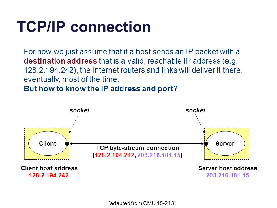 TCP/IP connection TCP byte-stream connection (128.2.194.242, 208.216.181.15) ServerClient Client host address 128.2.194.242 Server host address 208.216.181.15 [adapted from CMU 15-213] socket For now we just assume that if a host sends an IP packet with a destination address that is a valid, reachable IP address (e.g., 128.2.194.242), the Internet routers and links will deliver it there, eventually, most of the time.