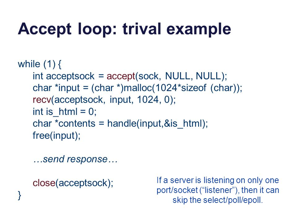 Accept loop: trival example while (1) { int acceptsock = accept(sock, NULL, NULL); char *input = (char *)malloc(1024*sizeof (char)); recv(acceptsock, input, 1024, 0); int is_html = 0; char *contents = handle(input,&is_html); free(input); …send response… close(acceptsock); } If a server is listening on only one port/socket ( listener ), then it can skip the select/poll/epoll.