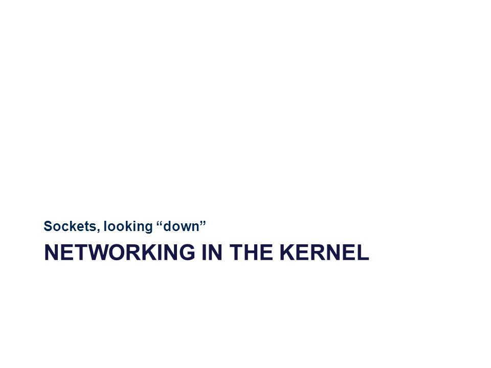 NETWORKING IN THE KERNEL Sockets, looking down