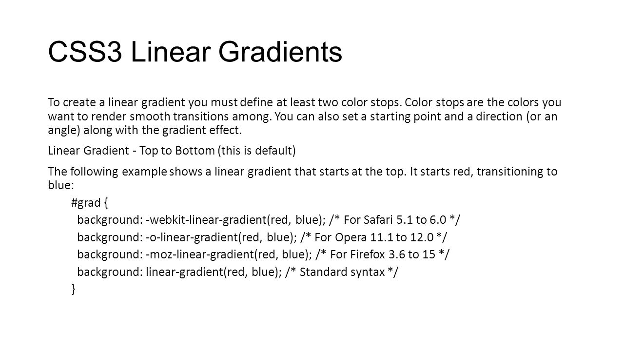CSS3 Linear Gradients To create a linear gradient you must define at least two color stops. Color stops are the colors you want to render smooth trans
