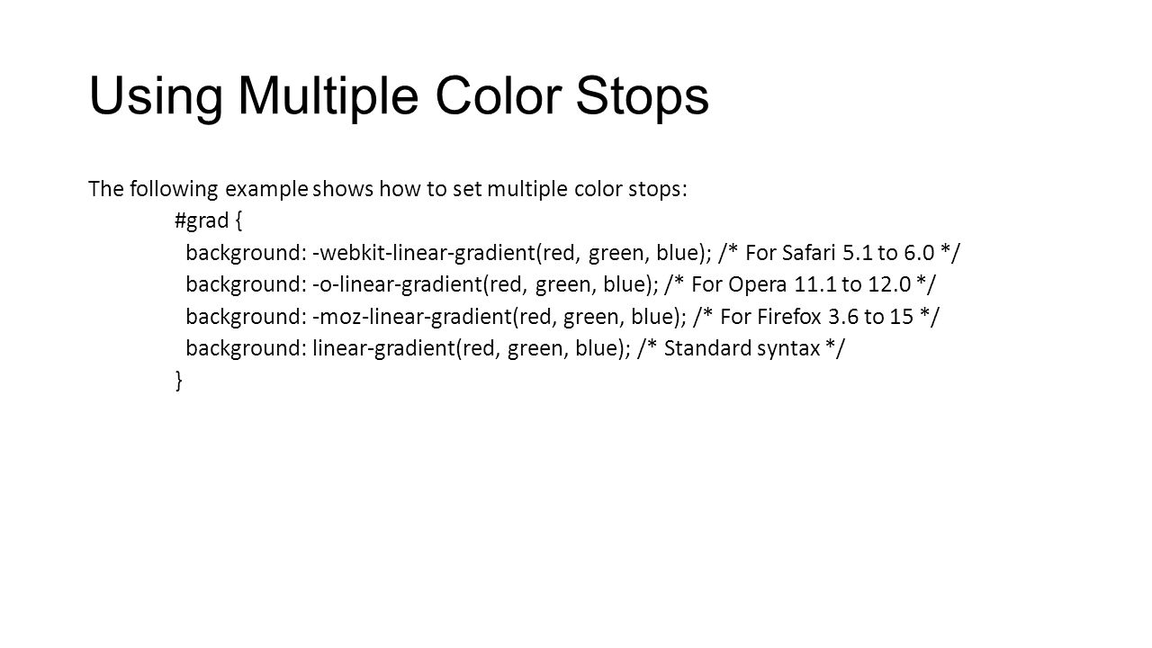 Using Multiple Color Stops The following example shows how to set multiple color stops: #grad { background: -webkit-linear-gradient(red, green, blue);