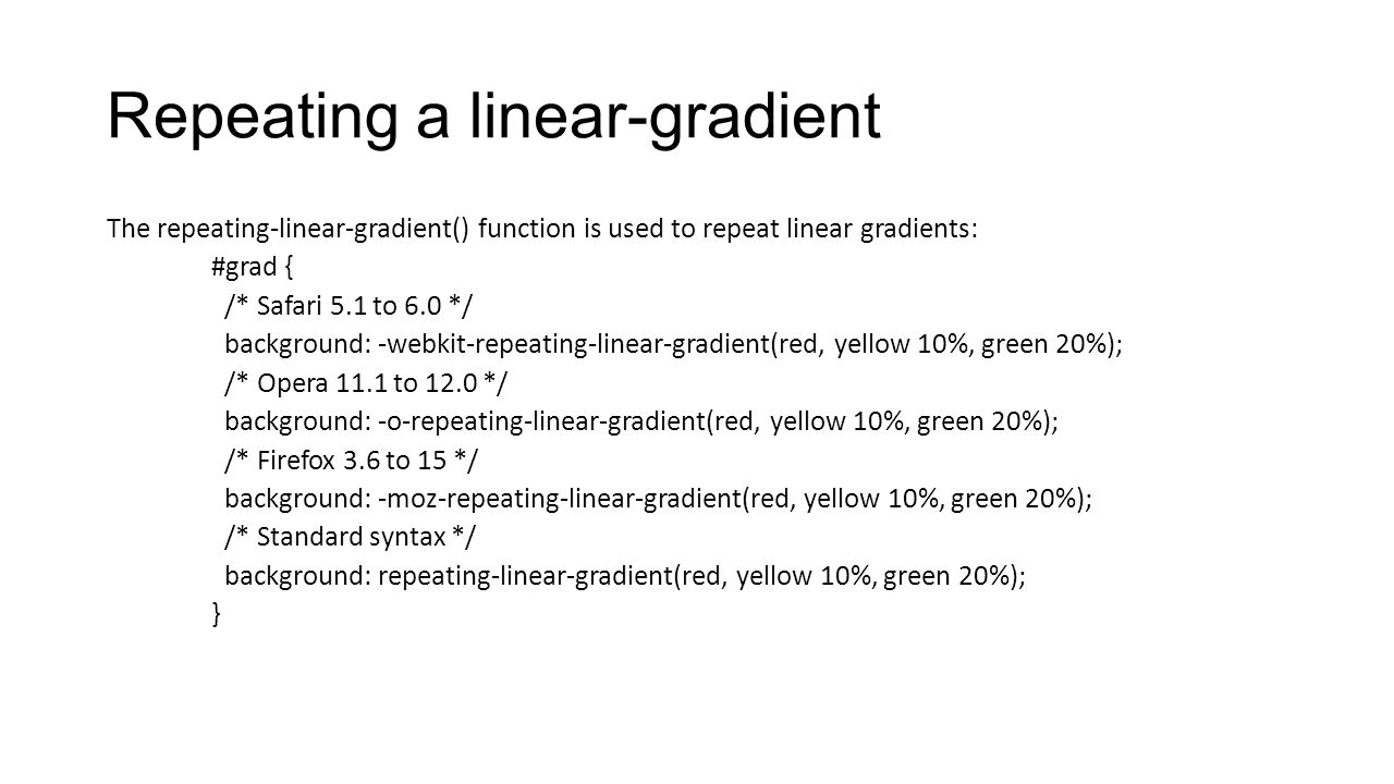 Repeating a linear-gradient The repeating-linear-gradient() function is used to repeat linear gradients: #grad { /* Safari 5.1 to 6.0 */ background: -