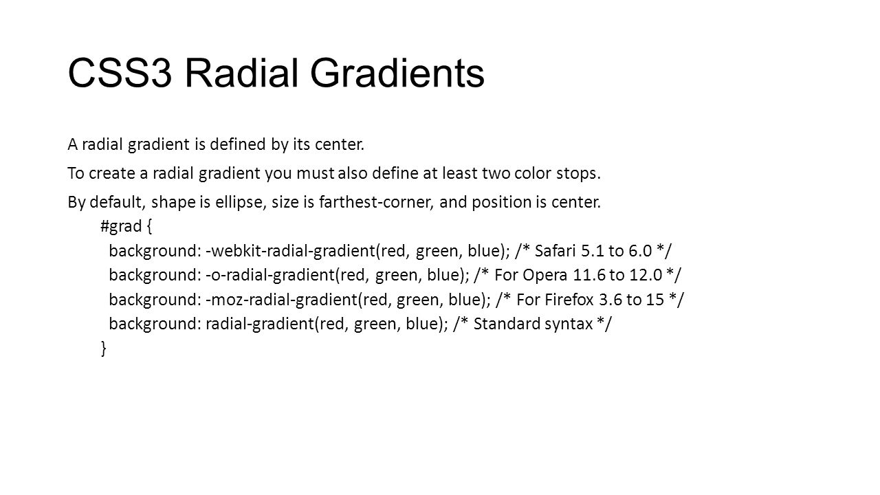 CSS3 Radial Gradients A radial gradient is defined by its center. To create a radial gradient you must also define at least two color stops. By defaul
