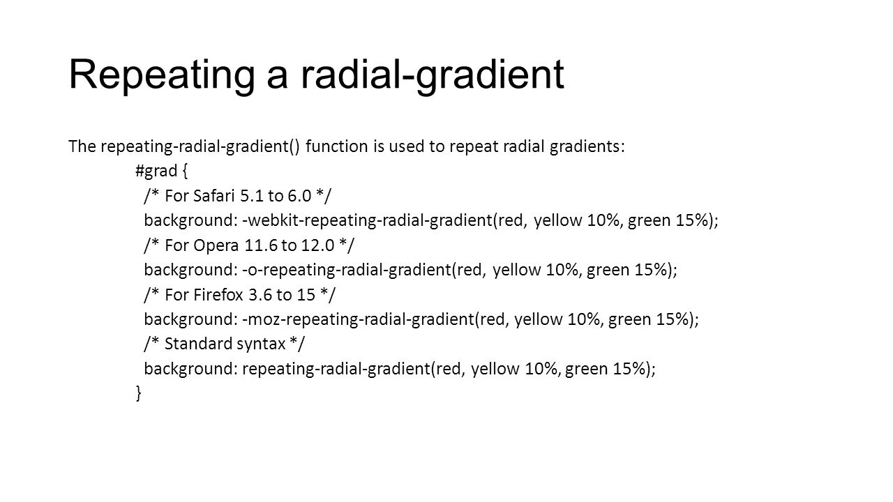 Repeating a radial-gradient The repeating-radial-gradient() function is used to repeat radial gradients: #grad { /* For Safari 5.1 to 6.0 */ backgroun