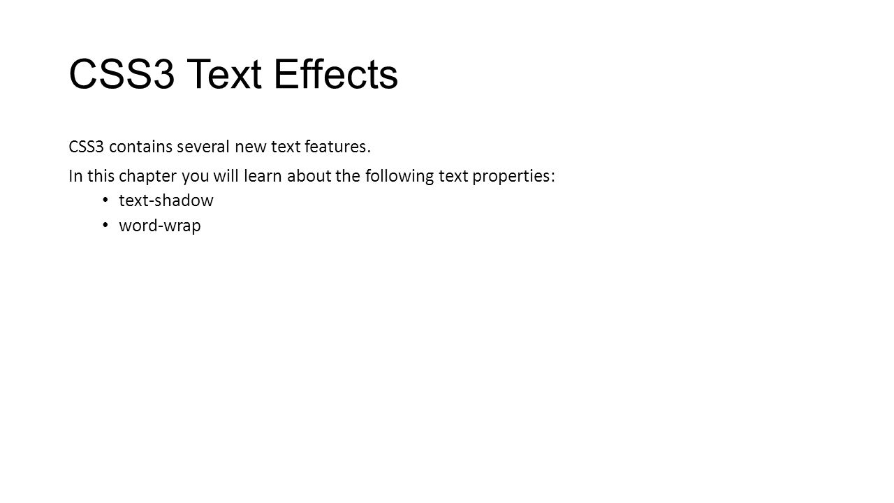 CSS3 Text Effects CSS3 contains several new text features. In this chapter you will learn about the following text properties: text-shadow word-wrap