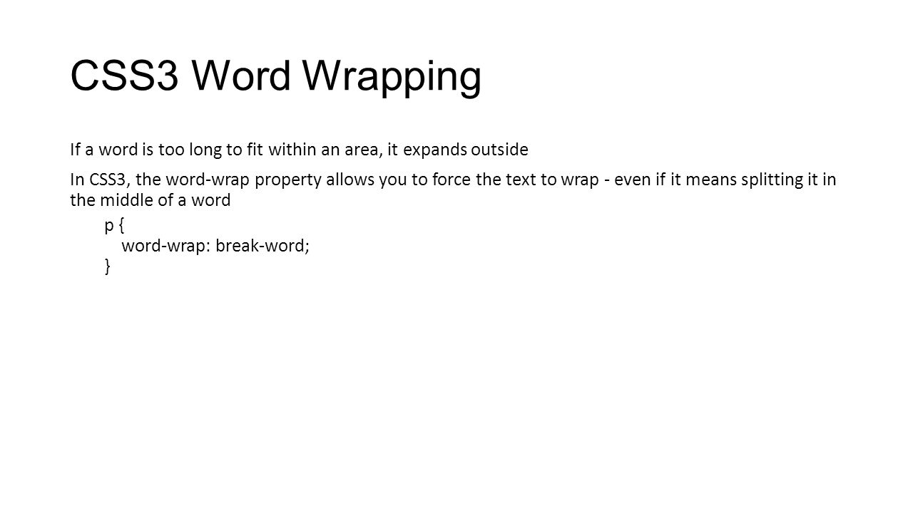 CSS3 Word Wrapping If a word is too long to fit within an area, it expands outside In CSS3, the word-wrap property allows you to force the text to wra