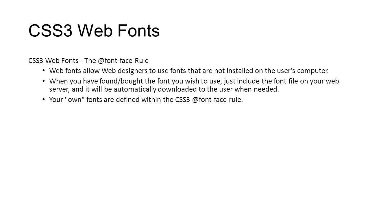 CSS3 Web Fonts CSS3 Web Fonts - The @font-face Rule Web fonts allow Web designers to use fonts that are not installed on the user's computer. When you