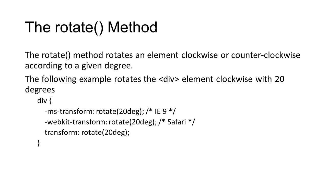 The rotate() Method The rotate() method rotates an element clockwise or counter-clockwise according to a given degree. The following example rotates t