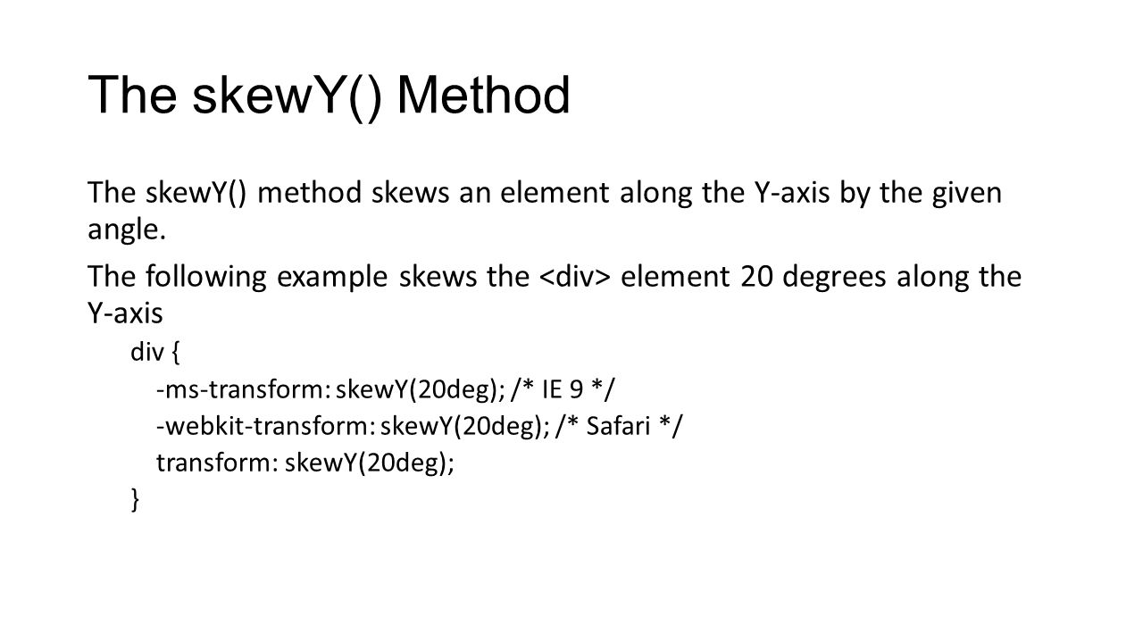 The skewY() Method The skewY() method skews an element along the Y-axis by the given angle. The following example skews the element 20 degrees along t