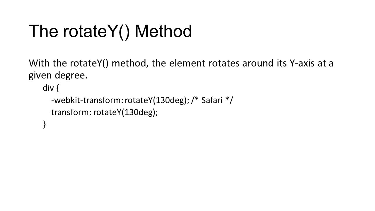 The rotateY() Method With the rotateY() method, the element rotates around its Y-axis at a given degree. div { -webkit-transform: rotateY(130deg); /*