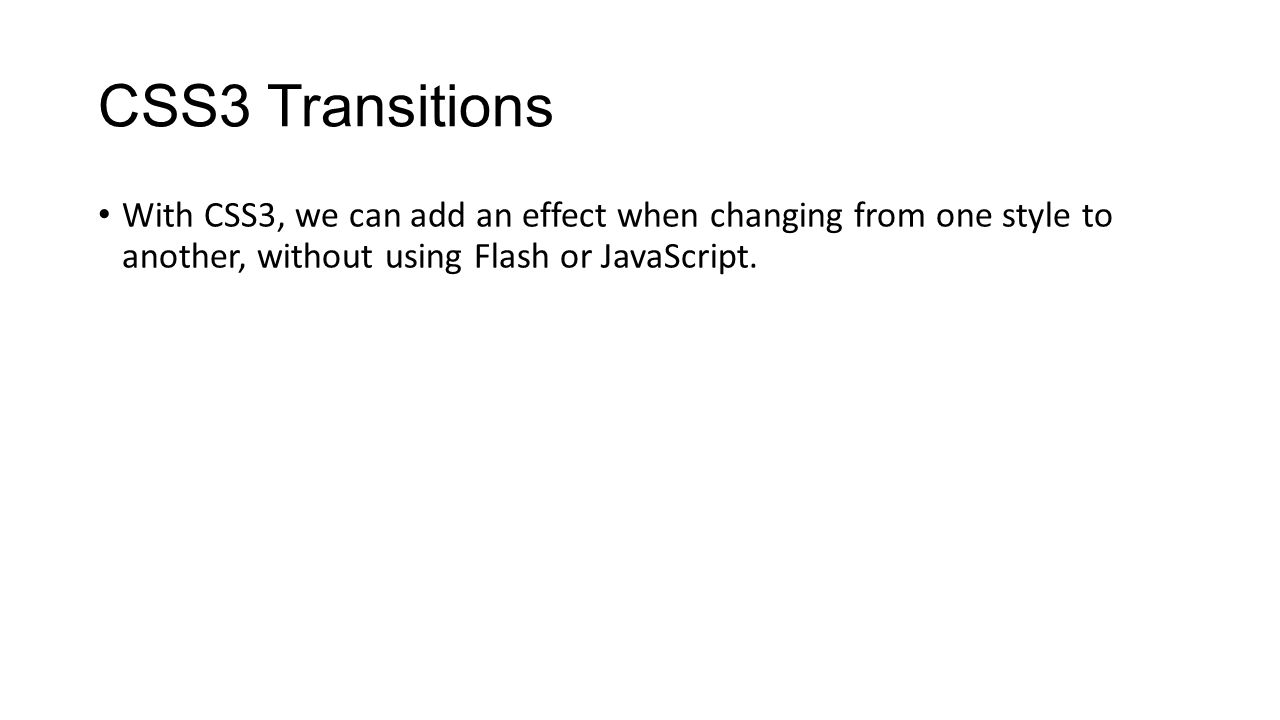CSS3 Transitions With CSS3, we can add an effect when changing from one style to another, without using Flash or JavaScript.