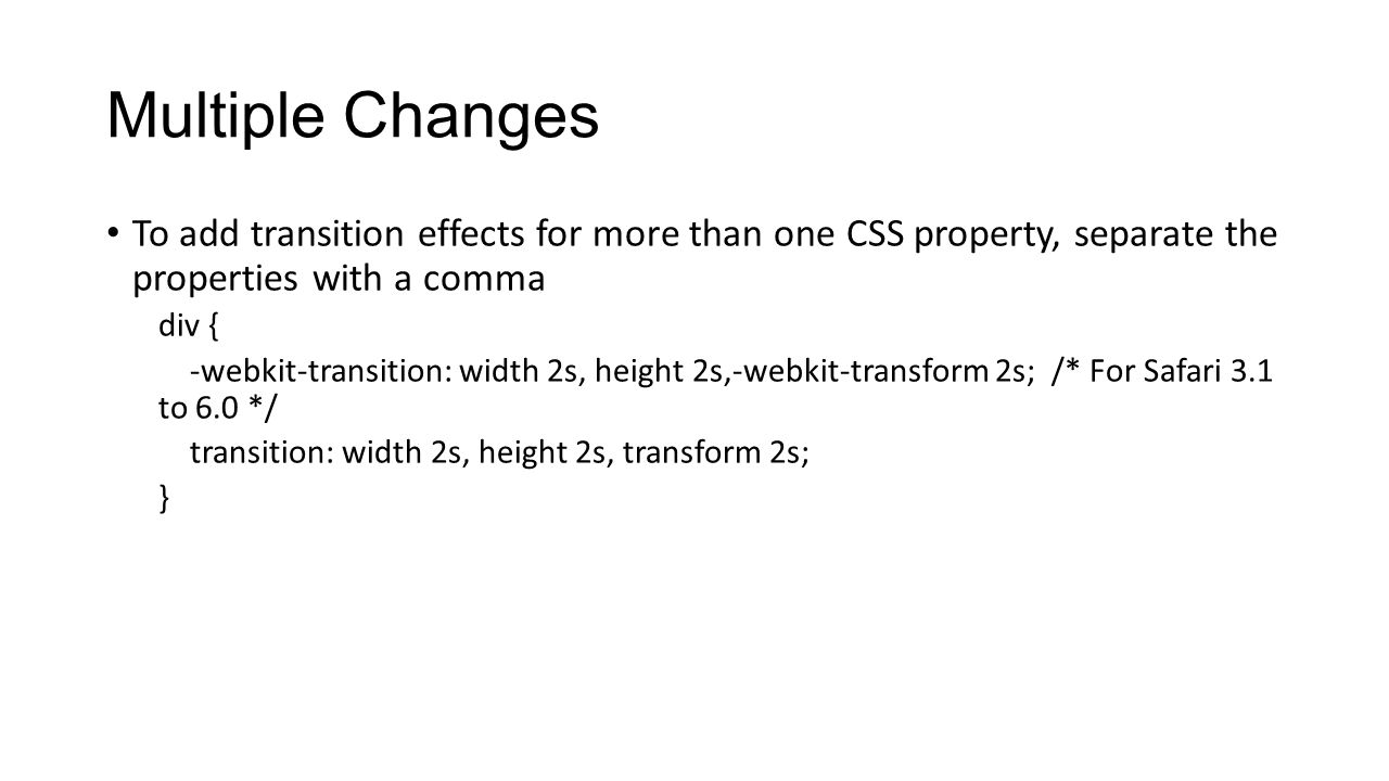 Multiple Changes To add transition effects for more than one CSS property, separate the properties with a comma div { -webkit-transition: width 2s, he