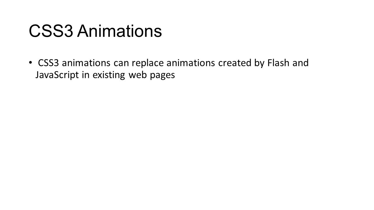 CSS3 Animations CSS3 animations can replace animations created by Flash and JavaScript in existing web pages