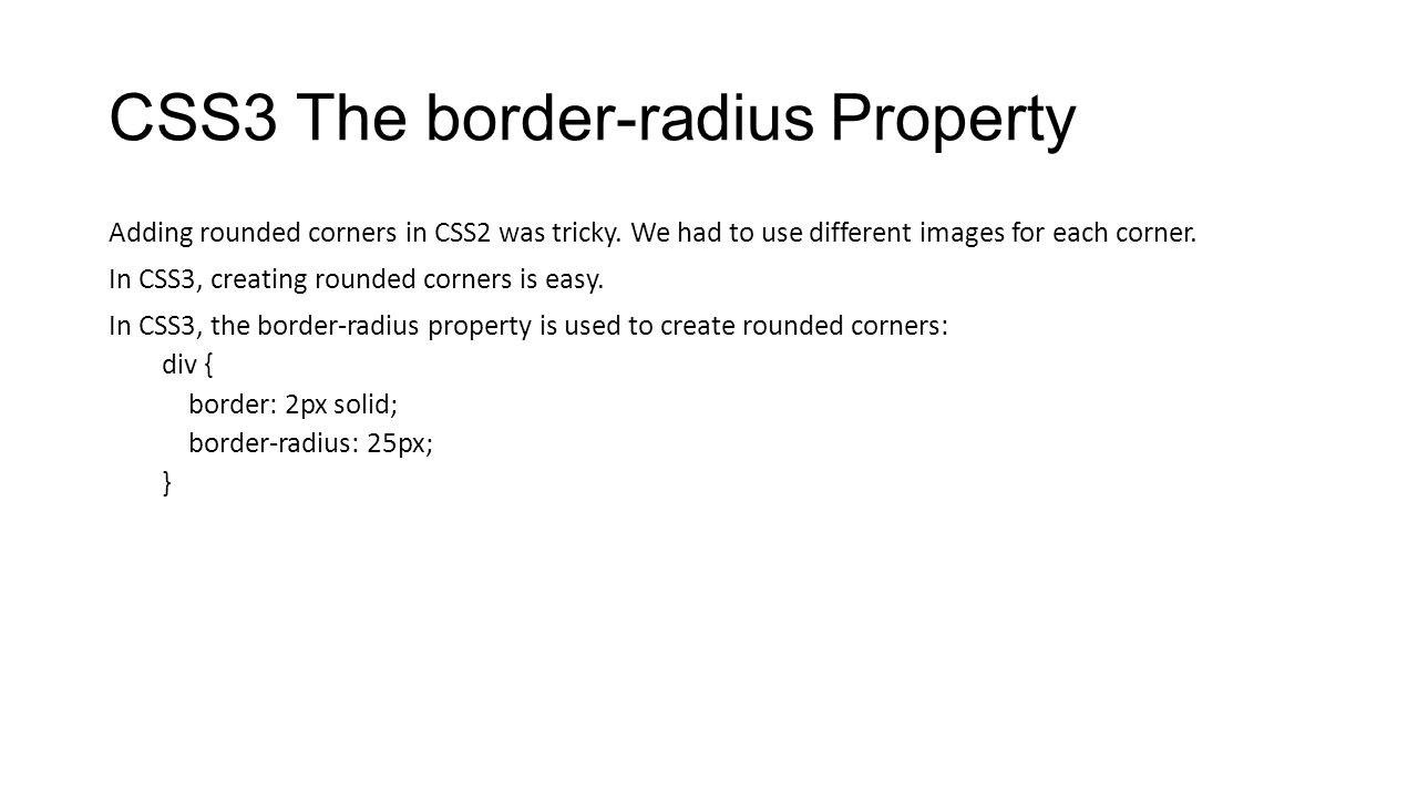 CSS3 The border-radius Property Adding rounded corners in CSS2 was tricky. We had to use different images for each corner. In CSS3, creating rounded c