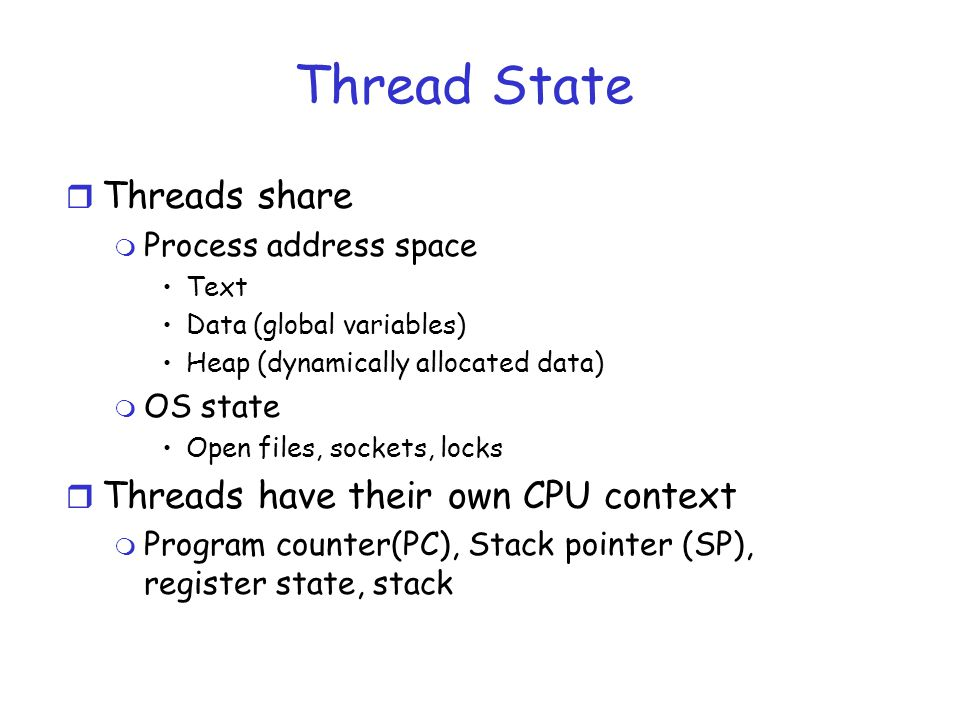 Thread State r Threads share m Process address space Text Data (global variables) Heap (dynamically allocated data) m OS state Open files, sockets, locks r Threads have their own CPU context m Program counter(PC), Stack pointer (SP), register state, stack