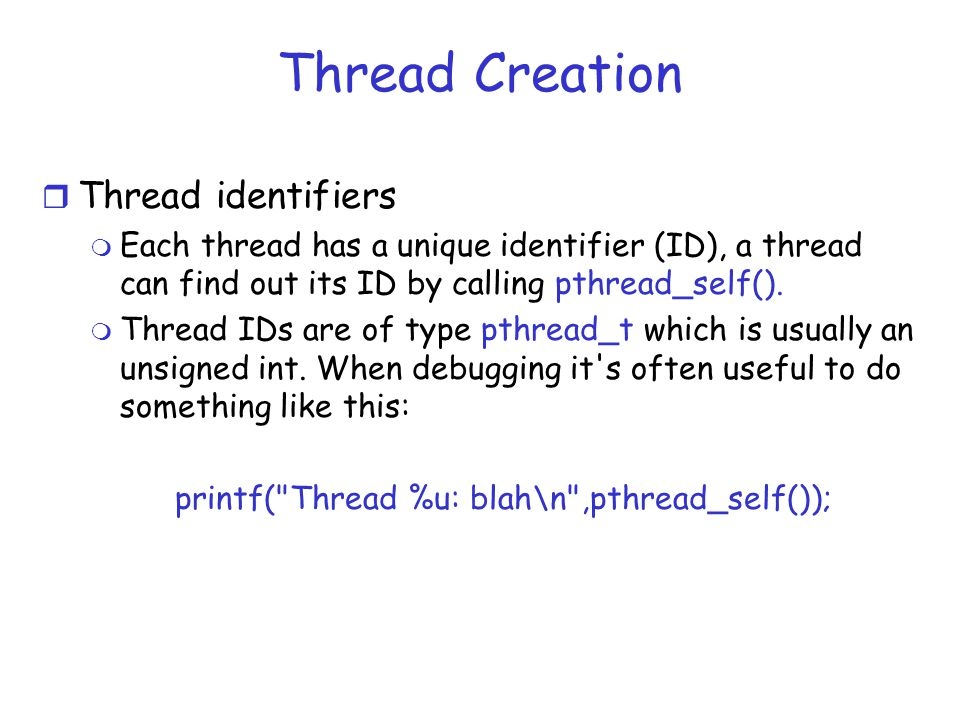 Thread Creation r Thread identifiers m Each thread has a unique identifier (ID), a thread can find out its ID by calling pthread_self().