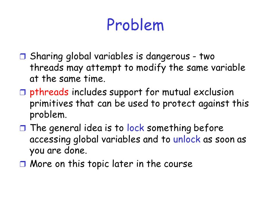 Problem r Sharing global variables is dangerous - two threads may attempt to modify the same variable at the same time.