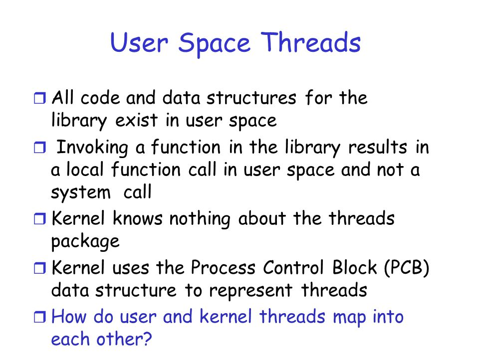 User Space Threads r All code and data structures for the library exist in user space r Invoking a function in the library results in a local function call in user space and not a system call r Kernel knows nothing about the threads package r Kernel uses the Process Control Block (PCB) data structure to represent threads r How do user and kernel threads map into each other