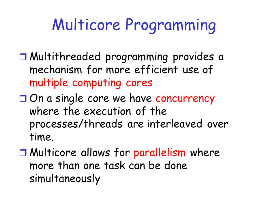 Multicore Programming r Multithreaded programming provides a mechanism for more efficient use of multiple computing cores r On a single core we have concurrency where the execution of the processes/threads are interleaved over time.