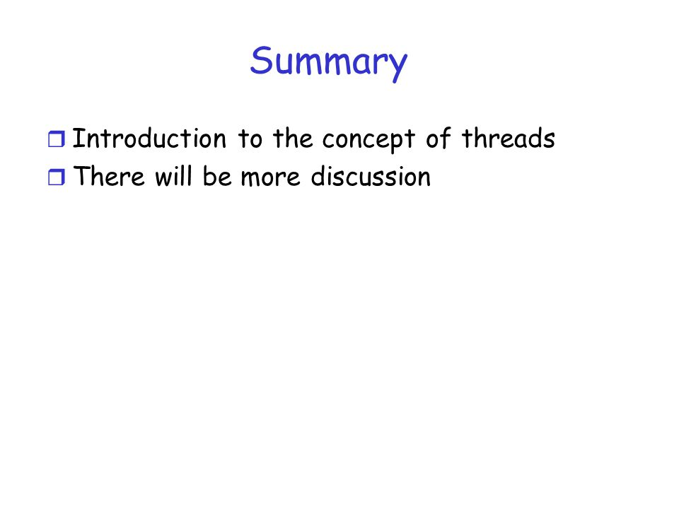 Summary r Introduction to the concept of threads r There will be more discussion