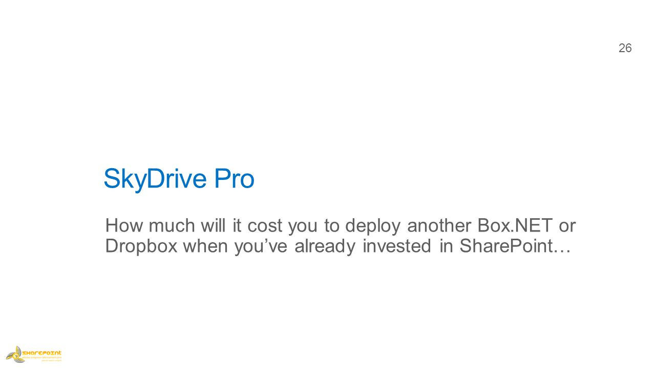 SkyDrive Pro How much will it cost you to deploy another Box.NET or Dropbox when you've already invested in SharePoint… 26