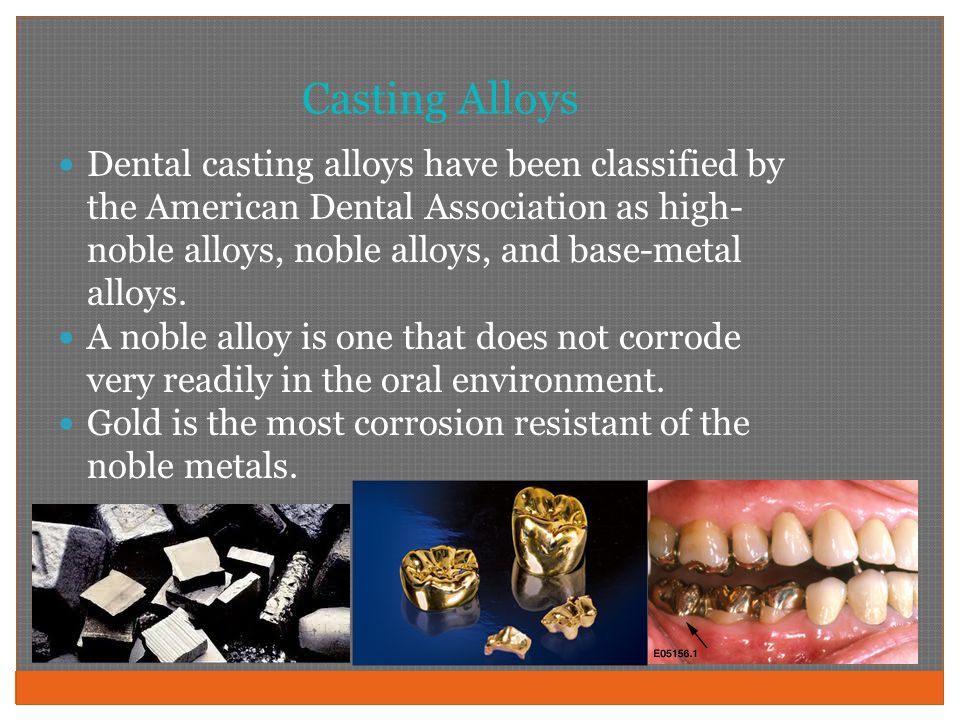 Casting Alloys Dental casting alloys have been classified by the American Dental Association as high- noble alloys, noble alloys, and base-metal alloys.
