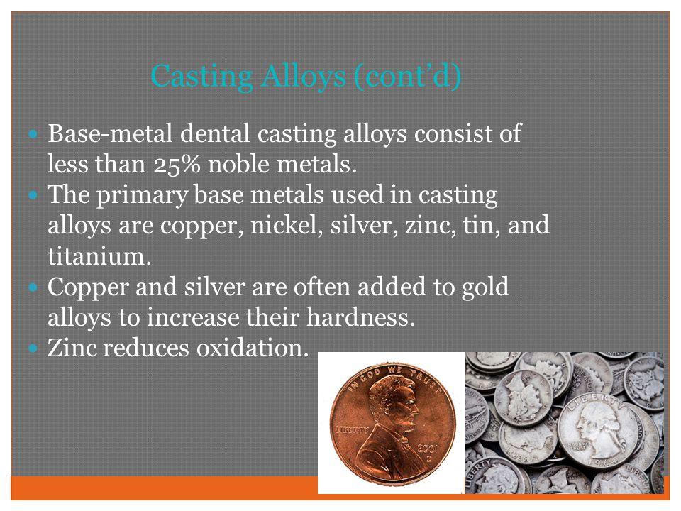 Casting Alloys (cont'd) Base-metal dental casting alloys consist of less than 25% noble metals.
