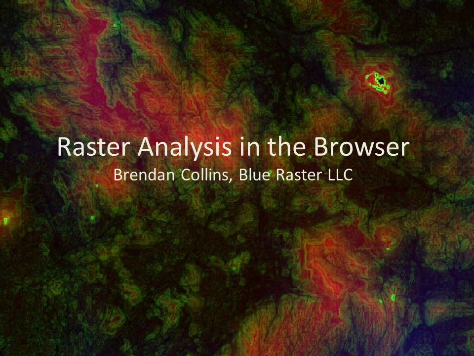 Raster Analysis in the Browser Brendan Collins, Blue Raster LLC