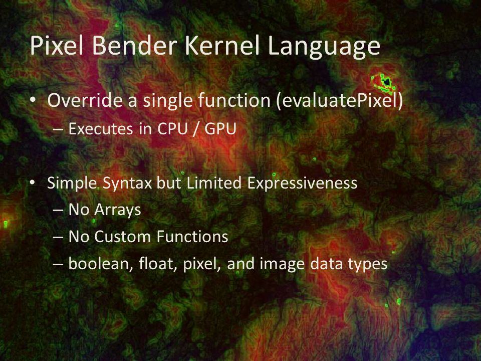 Pixel Bender Kernel Language Override a single function (evaluatePixel) – Executes in CPU / GPU Simple Syntax but Limited Expressiveness – No Arrays – No Custom Functions – boolean, float, pixel, and image data types