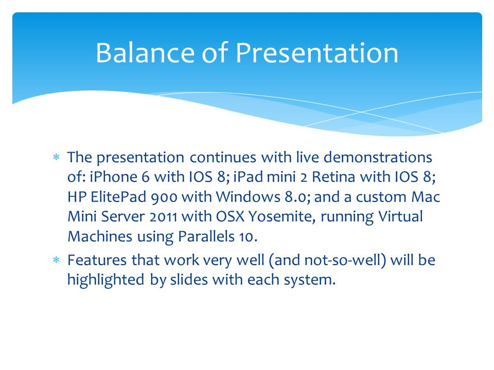  The presentation continues with live demonstrations of: iPhone 6 with IOS 8; iPad mini 2 Retina with IOS 8; HP ElitePad 900 with Windows 8.0; and a custom Mac Mini Server 2011 with OSX Yosemite, running Virtual Machines using Parallels 10.
