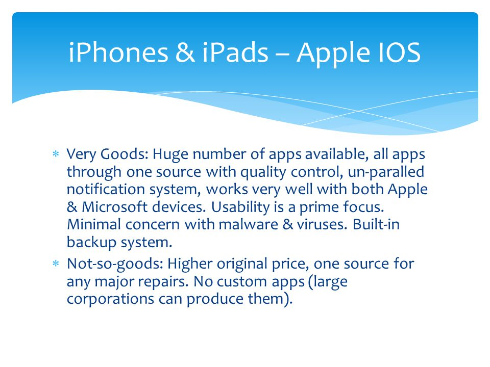  Very Goods: Huge number of apps available, all apps through one source with quality control, un-paralled notification system, works very well with both Apple & Microsoft devices.