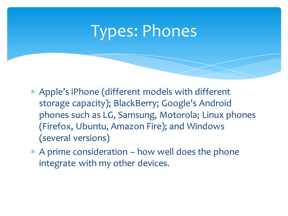  Apple's iPhone (different models with different storage capacity); BlackBerry; Google's Android phones such as LG, Samsung, Motorola; Linux phones (Firefox, Ubuntu, Amazon Fire); and Windows (several versions)  A prime consideration – how well does the phone integrate with my other devices.