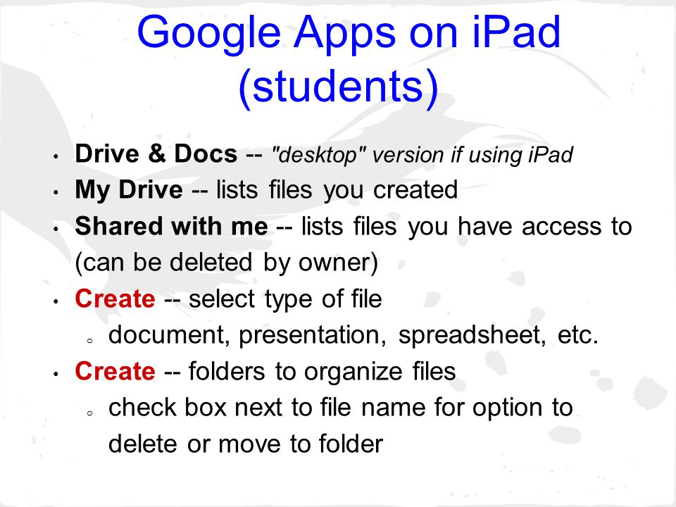 Google Apps on iPad (students) Drive & Docs -- desktop version if using iPad My Drive -- lists files you created Shared with me -- lists files you have access to (can be deleted by owner) Create -- select type of file o document, presentation, spreadsheet, etc.