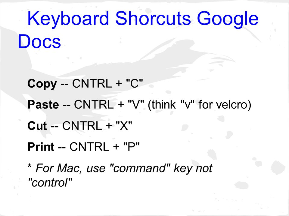 Keyboard Shorcuts Google Docs Copy -- CNTRL + C Paste -- CNTRL + V (think v for velcro) Cut -- CNTRL + X Print -- CNTRL + P * For Mac, use command key not control