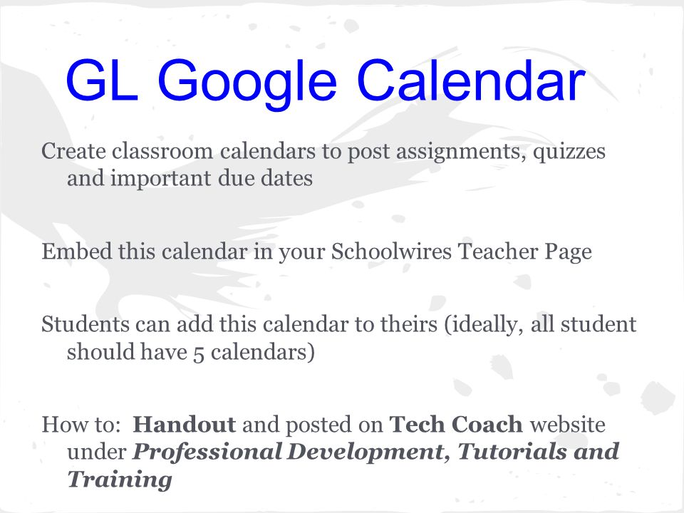 GL Google Calendar Create classroom calendars to post assignments, quizzes and important due dates Embed this calendar in your Schoolwires Teacher Page Students can add this calendar to theirs (ideally, all student should have 5 calendars) How to: Handout and posted on Tech Coach website under Professional Development, Tutorials and Training