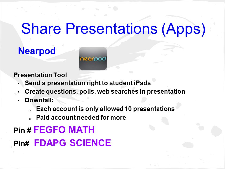 Share Presentations (Apps) Nearpod Presentation Tool Send a presentation right to student iPads Create questions, polls, web searches in presentation Downfall: o Each account is only allowed 10 presentations o Paid account needed for more Pin # FEGFO MATH Pin# FDAPG SCIENCE