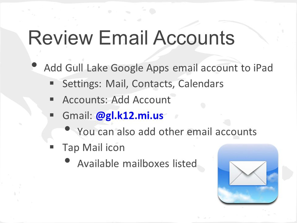 Review Email Accounts Add Gull Lake Google Apps email account to iPad  Settings: Mail, Contacts, Calendars  Accounts: Add Account  Gmail: @gl.k12.mi.us You can also add other email accounts  Tap Mail icon Available mailboxes listed