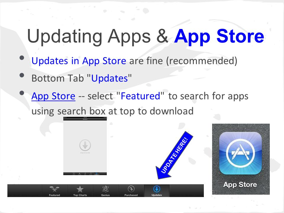 Updating Apps & App Store Updates in App Store are fine (recommended) Bottom Tab Updates App Store -- select Featured to search for apps using search box at top to download UPDATE HERE!