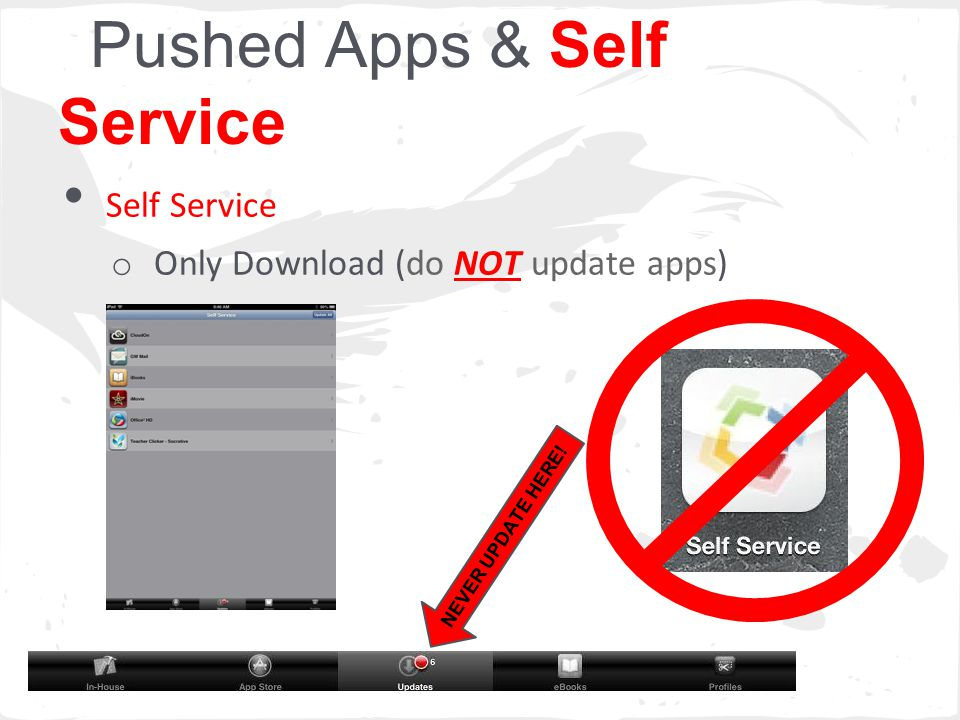 Pushed Apps & Self Service Self Service o Only Download (do NOT update apps) NEVER UPDATE HERE!