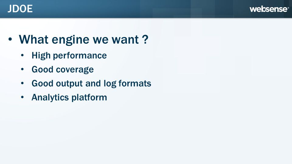 What engine we want ? High performance Good coverage Good output and log formats Analytics platform JDOE