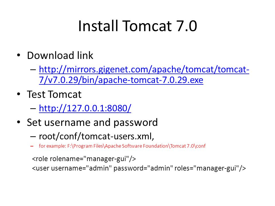 Install Tomcat 7.0 Download link – http://mirrors.gigenet.com/apache/tomcat/tomcat- 7/v7.0.29/bin/apache-tomcat-7.0.29.exe http://mirrors.gigenet.com/apache/tomcat/tomcat- 7/v7.0.29/bin/apache-tomcat-7.0.29.exe Test Tomcat – http://127.0.0.1:8080/ http://127.0.0.1:8080/ Set username and password – root/conf/tomcat-users.xml, – for example: F:\Program Files\Apache Software Foundation\Tomcat 7.0\conf