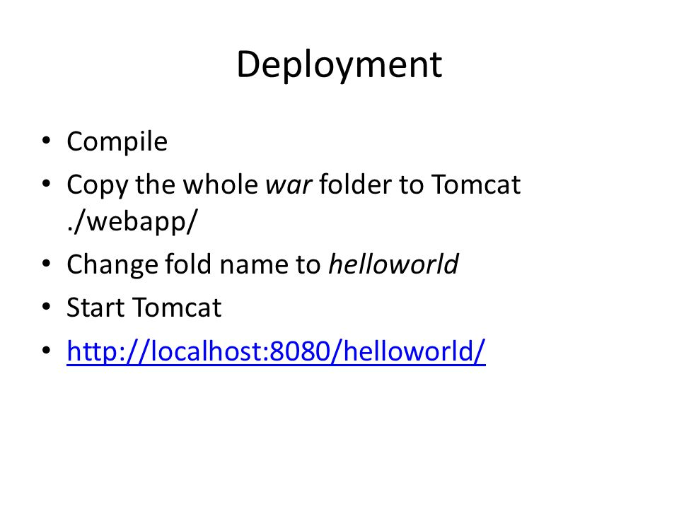 Deployment Compile Copy the whole war folder to Tomcat./webapp/ Change fold name to helloworld Start Tomcat http://localhost:8080/helloworld/