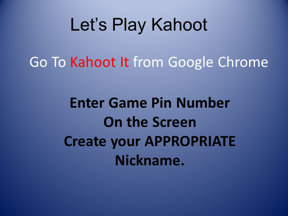 Let's Play Kahoot Enter Game Pin Number On the Screen Create your APPROPRIATE Nickname.