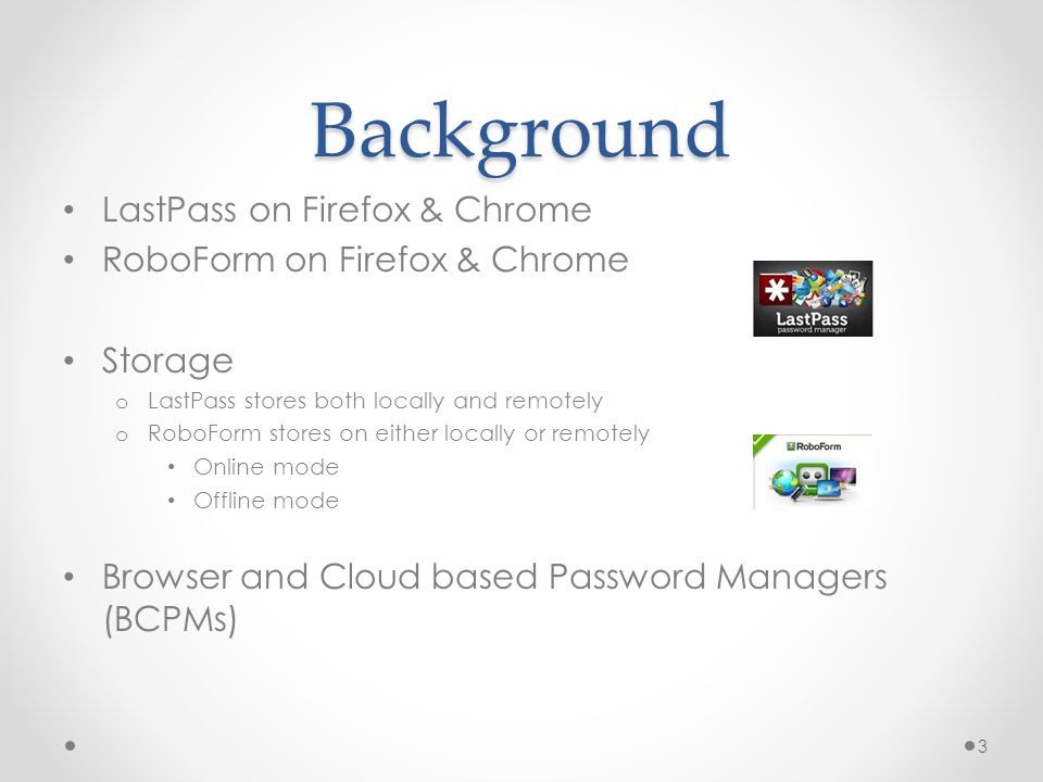 Background LastPass on Firefox & Chrome RoboForm on Firefox & Chrome Storage o LastPass stores both locally and remotely o RoboForm stores on either locally or remotely Online mode Offline mode Browser and Cloud based Password Managers (BCPMs) 3